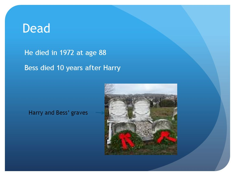 Dead He died in 1972 at age 88 Bess died 10 years after Harry Harry and Bess' graves