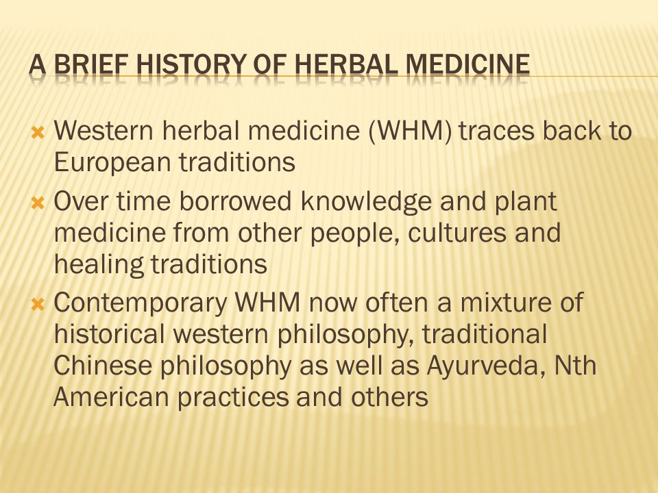  Western herbal medicine (WHM) traces back to European traditions  Over time borrowed knowledge and plant medicine from other people, cultures and healing traditions  Contemporary WHM now often a mixture of historical western philosophy, traditional Chinese philosophy as well as Ayurveda, Nth American practices and others