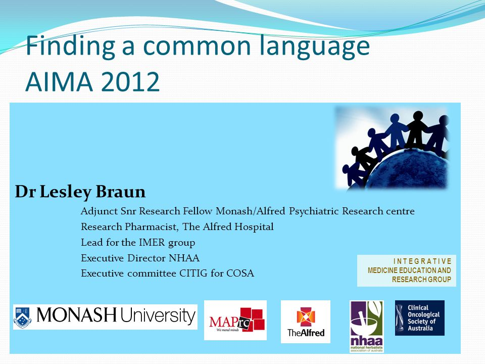 Finding a common language AIMA 2012 Dr Lesley Braun Adjunct Snr Research Fellow Monash/Alfred Psychiatric Research centre Research Pharmacist, The Alfred Hospital Lead for the IMER group Executive Director NHAA Executive committee CITIG for COSA I N T E G R A T I V E MEDICINE EDUCATION AND RESEARCH GROUP