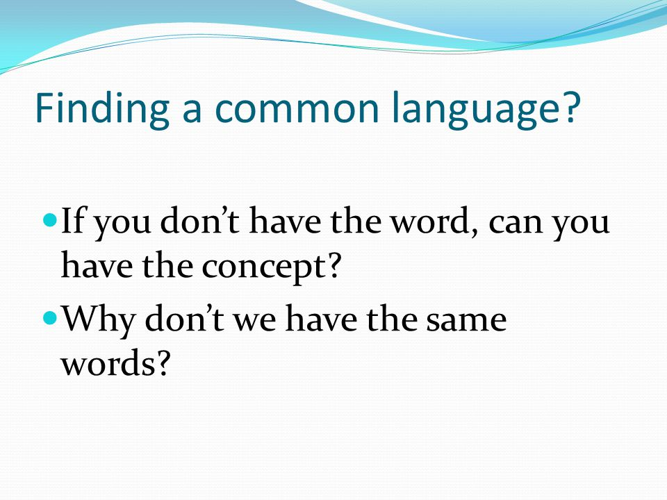 Finding a common language? If you don't have the word, can you have the concept? Why don't we have the same words?