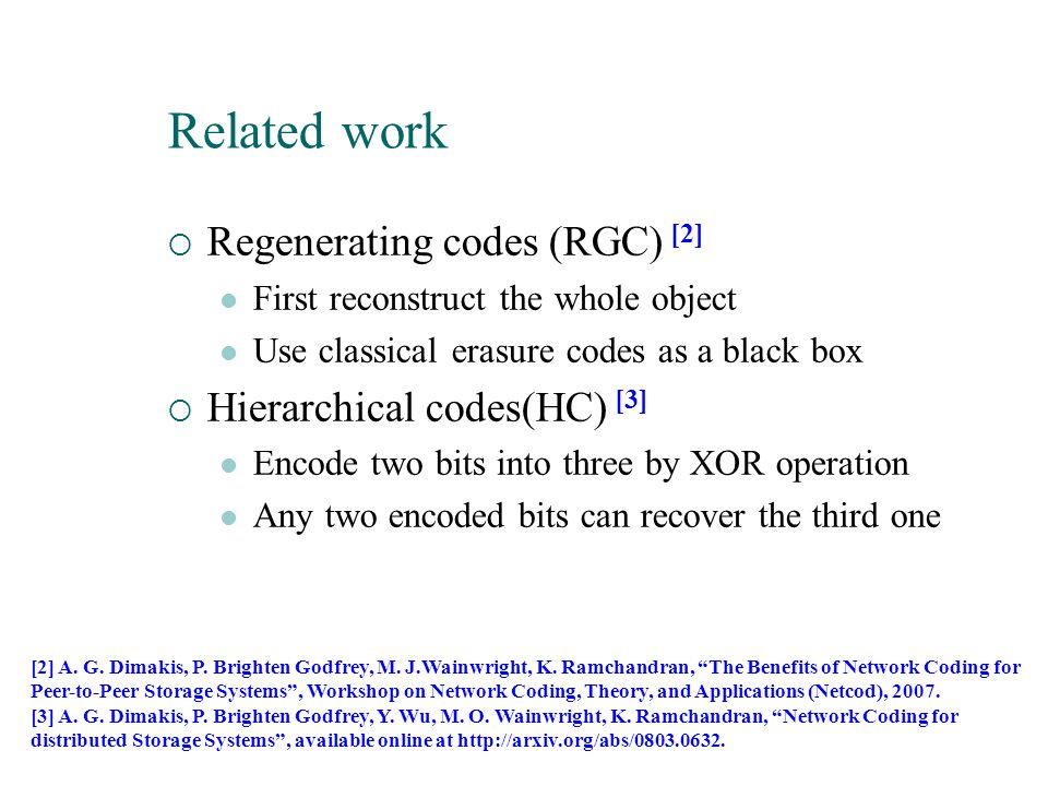  Regenerating codes (RGC) [2] First reconstruct the whole object Use classical erasure codes as a black box  Hierarchical codes(HC) [3] Encode two b