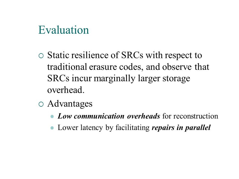  Static resilience of SRCs with respect to traditional erasure codes, and observe that SRCs incur marginally larger storage overhead.  Advantages Lo