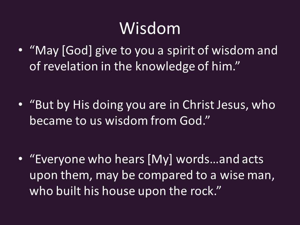 Wisdom May [God] give to you a spirit of wisdom and of revelation in the knowledge of him. But by His doing you are in Christ Jesus, who became to us wisdom from God. Everyone who hears [My] words…and acts upon them, may be compared to a wise man, who built his house upon the rock.