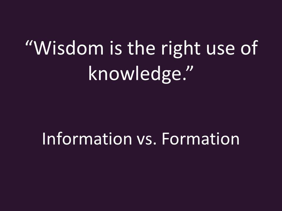 Wisdom is the right use of knowledge. Information vs. Formation