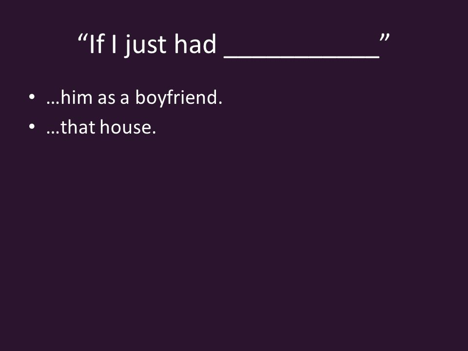 If I just had ___________ …him as a boyfriend. …that house.