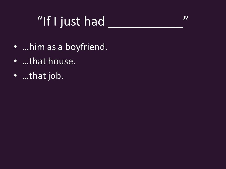 If I just had ___________ …him as a boyfriend. …that house. …that job.