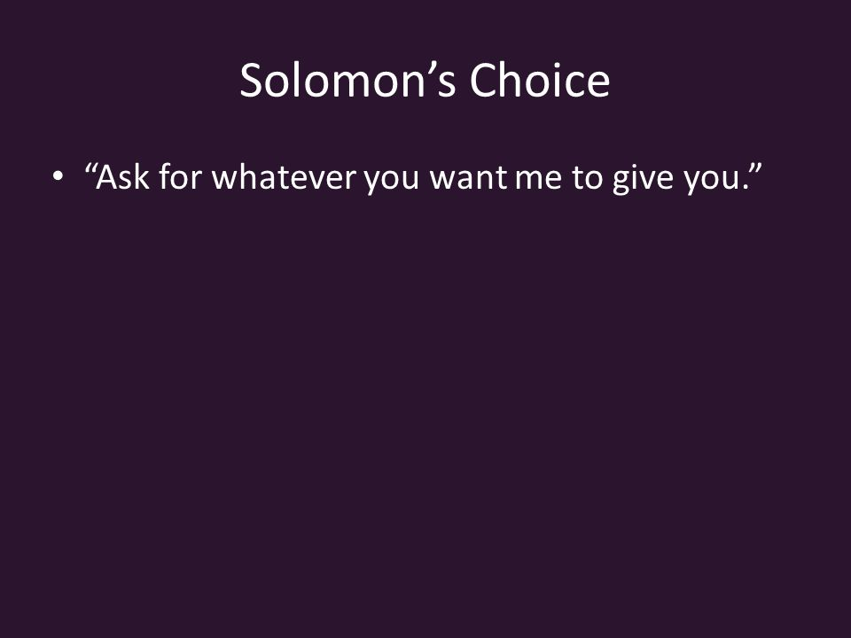 Solomon's Choice Ask for whatever you want me to give you.