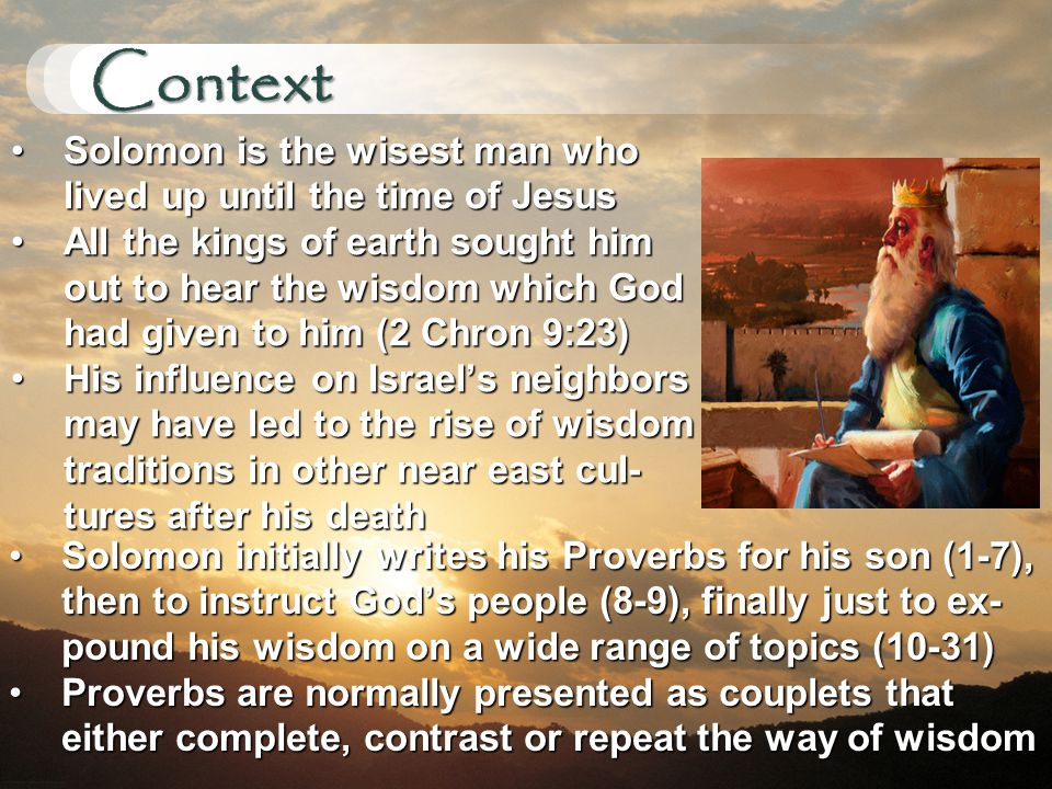 Context Solomon is the wisest man who lived up until the time of JesusSolomon is the wisest man who lived up until the time of Jesus All the kings of earth sought him out to hear the wisdom which God had given to him (2 Chron 9:23)All the kings of earth sought him out to hear the wisdom which God had given to him (2 Chron 9:23) His influence on Israel's neighbors may have led to the rise of wisdom traditions in other near east cul- tures after his deathHis influence on Israel's neighbors may have led to the rise of wisdom traditions in other near east cul- tures after his death Solomon initially writes his Proverbs for his son (1-7), then to instruct God's people (8-9), finally just to ex- pound his wisdom on a wide range of topics (10-31)Solomon initially writes his Proverbs for his son (1-7), then to instruct God's people (8-9), finally just to ex- pound his wisdom on a wide range of topics (10-31) Proverbs are normally presented as couplets that either complete, contrast or repeat the way of wisdomProverbs are normally presented as couplets that either complete, contrast or repeat the way of wisdom