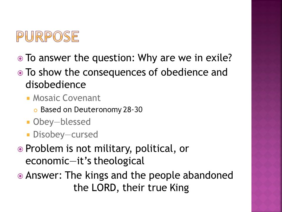  To answer the question: Why are we in exile?  To show the consequences of obedience and disobedience  Mosaic Covenant Based on Deuteronomy 28-30 