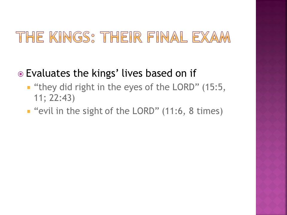 " Evaluates the kings' lives based on if  ""they did right in the eyes of the LORD"" (15:5, 11; 22:43)  ""evil in the sight of the LORD"" (11:6, 8 times"