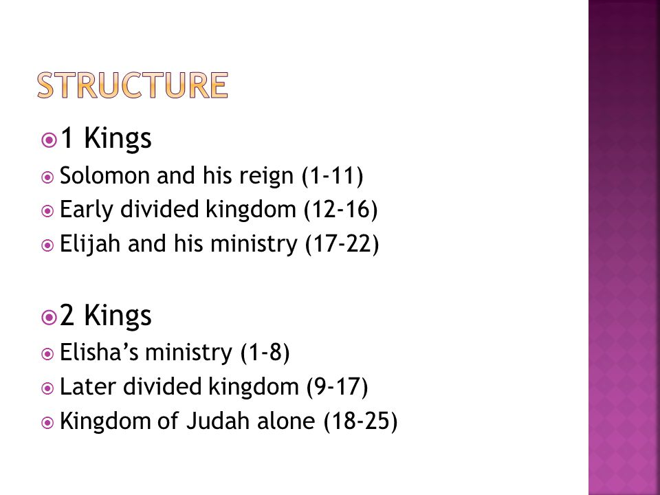  1 Kings  Solomon and his reign (1-11)  Early divided kingdom (12-16)  Elijah and his ministry (17-22)  2 Kings  Elisha's ministry (1-8)  Later