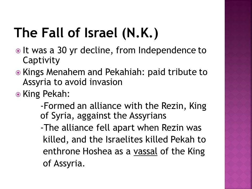  It was a 30 yr decline, from Independence to Captivity  Kings Menahem and Pekahiah: paid tribute to Assyria to avoid invasion  King Pekah: -Formed