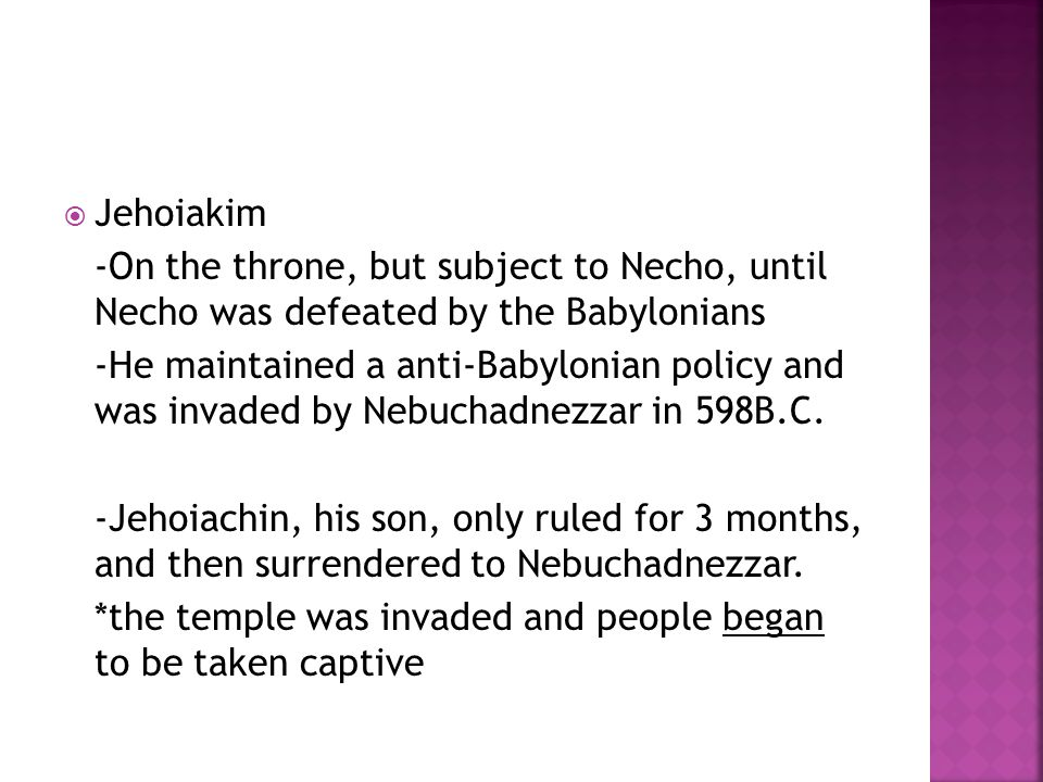  Jehoiakim -On the throne, but subject to Necho, until Necho was defeated by the Babylonians -He maintained a anti-Babylonian policy and was invaded