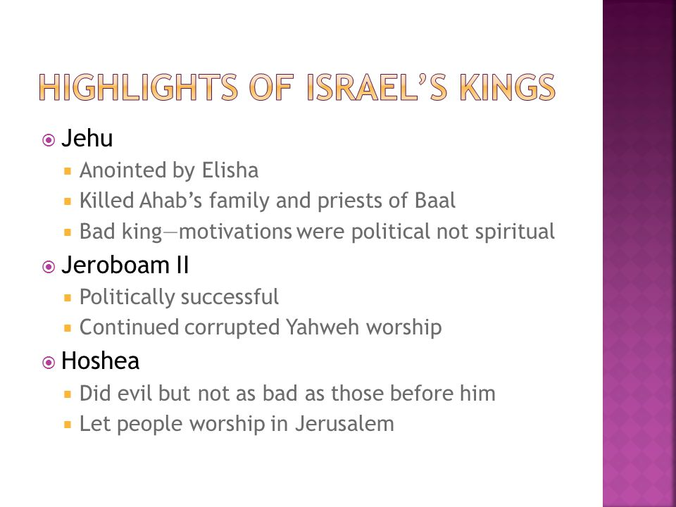  Jehu  Anointed by Elisha  Killed Ahab's family and priests of Baal  Bad king—motivations were political not spiritual  Jeroboam II  Politically