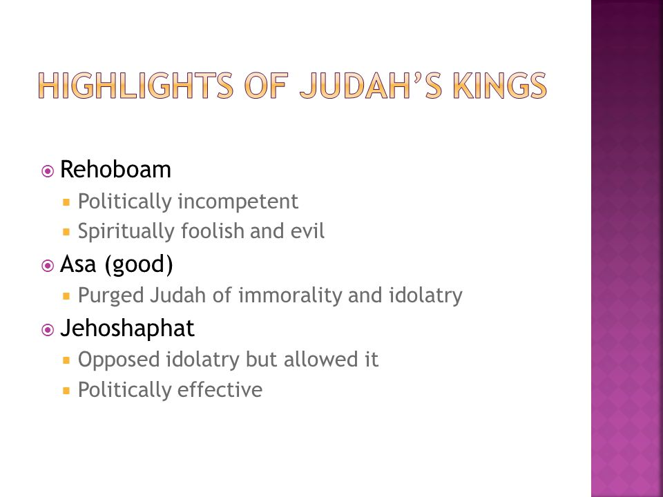  Rehoboam  Politically incompetent  Spiritually foolish and evil  Asa (good)  Purged Judah of immorality and idolatry  Jehoshaphat  Opposed ido