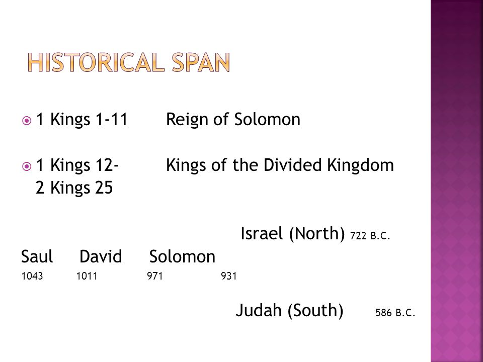 1 Kings 1-11 Reign of Solomon  1 Kings 12- Kings of the Divided Kingdom 2 Kings 25 Israel (North) 722 B.C. Saul David Solomon 1043 1011 971 931 Jud