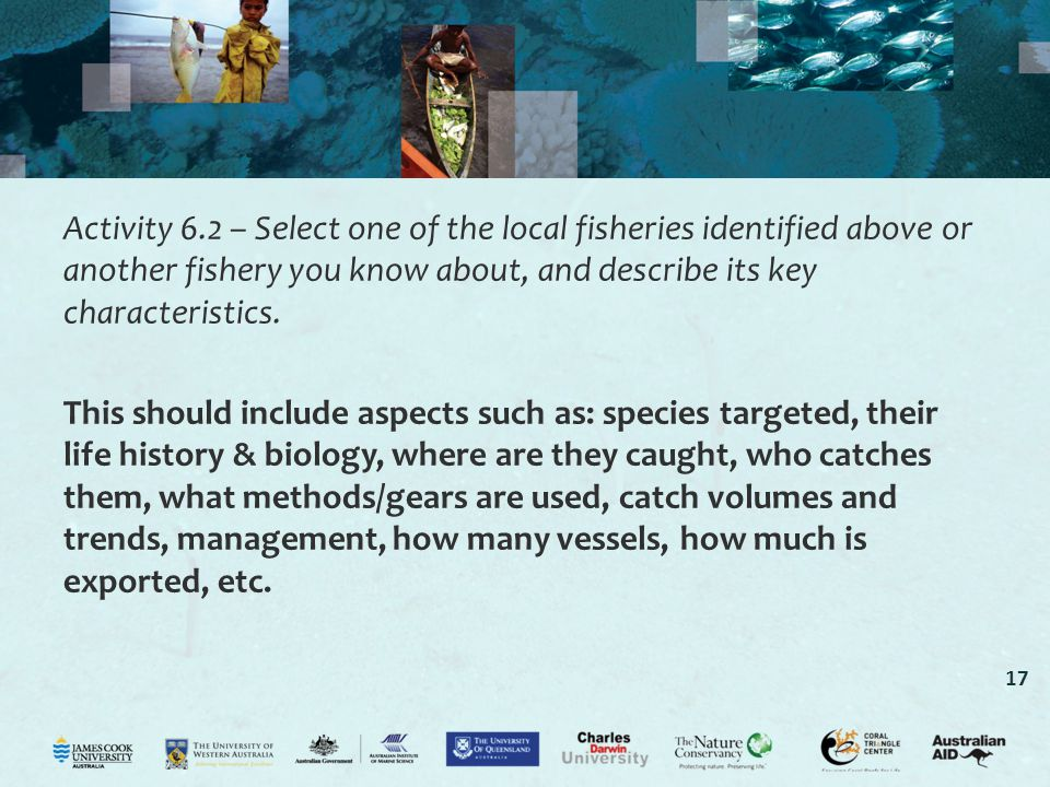 17 Activity 6.2 – Select one of the local fisheries identified above or another fishery you know about, and describe its key characteristics. This sho