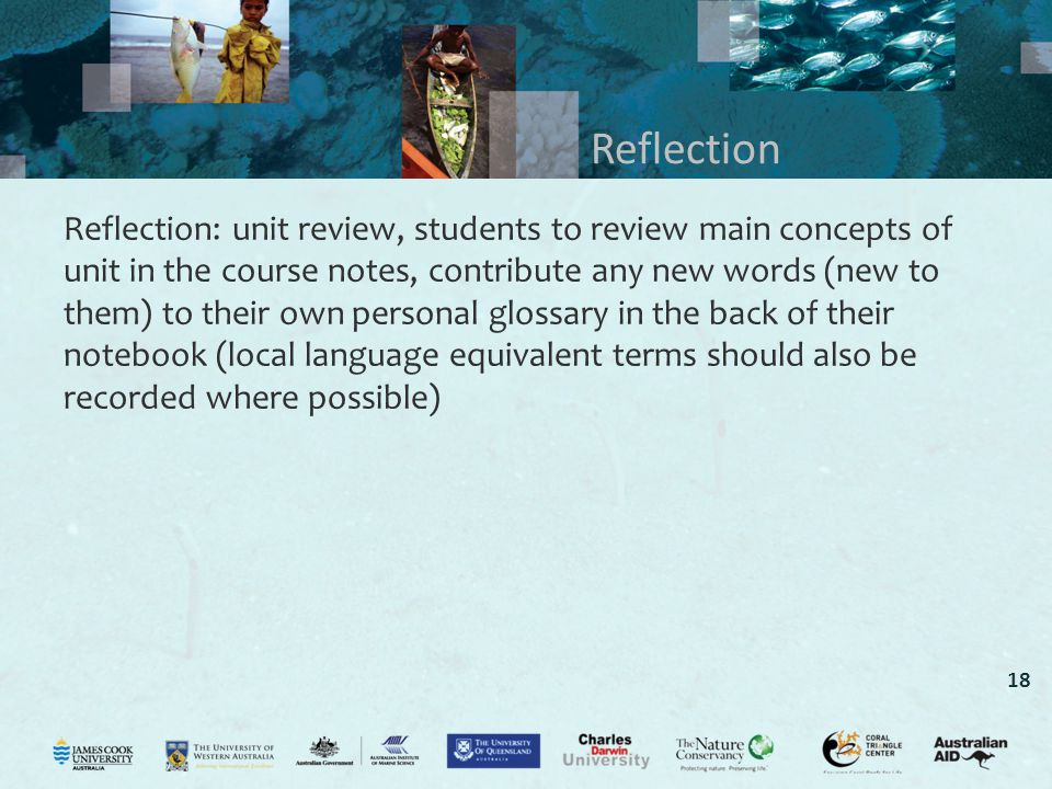 18 Reflection Reflection: unit review, students to review main concepts of unit in the course notes, contribute any new words (new to them) to their own personal glossary in the back of their notebook (local language equivalent terms should also be recorded where possible)