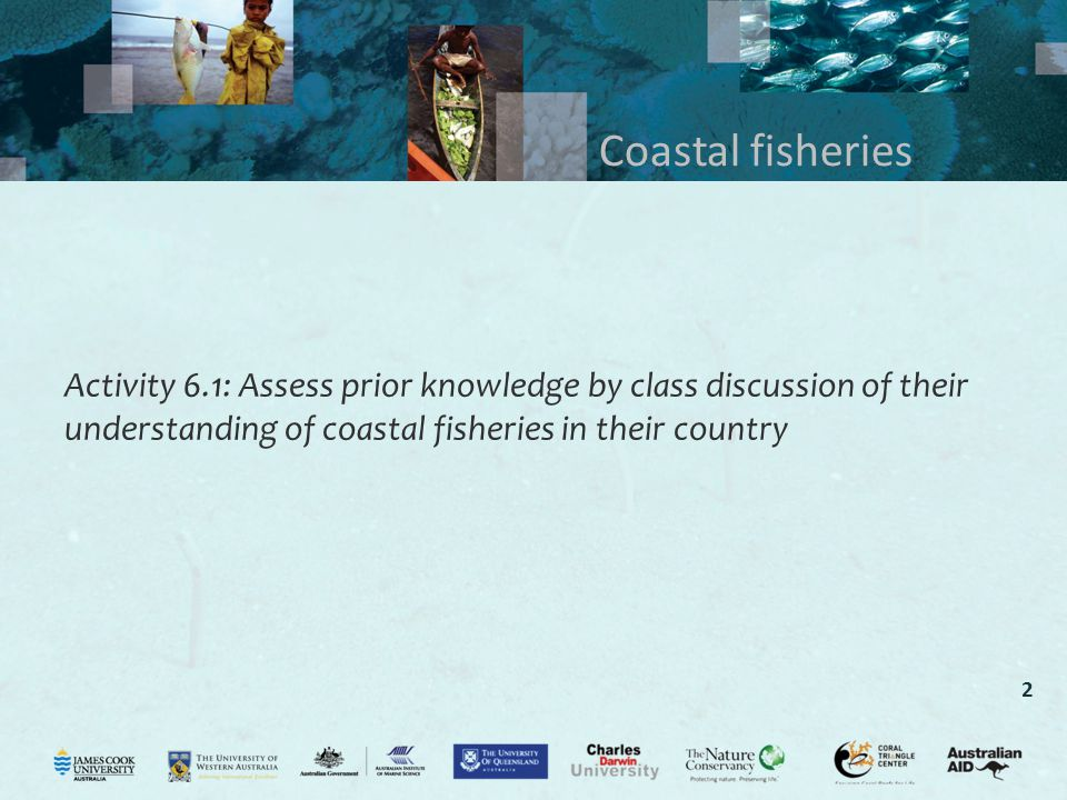 2 Coastal fisheries Activity 6.1: Assess prior knowledge by class discussion of their understanding of coastal fisheries in their country