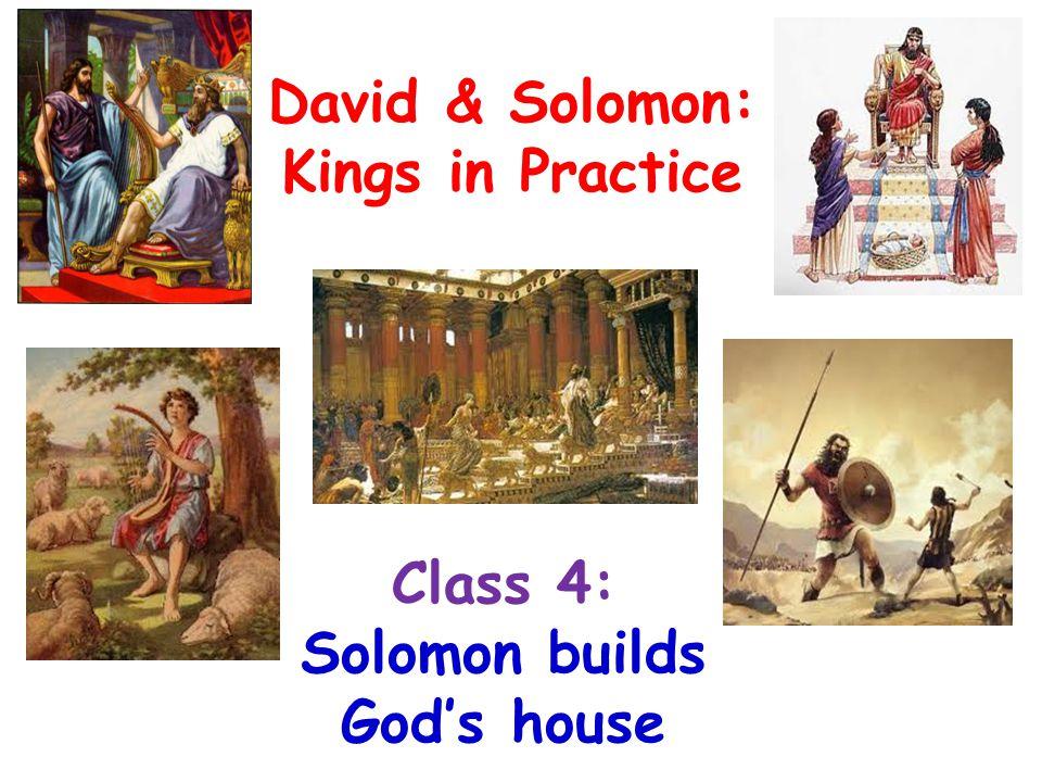 Class 4: Solomon builds God's house David & Solomon: Kings in Practice