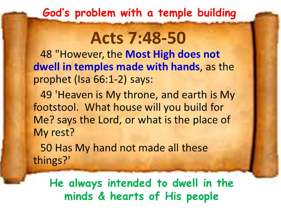 Acts 7:48-50 48 However, the Most High does not dwell in temples made with hands, as the prophet (Isa 66:1-2) says: 49 Heaven is My throne, and earth is My footstool.
