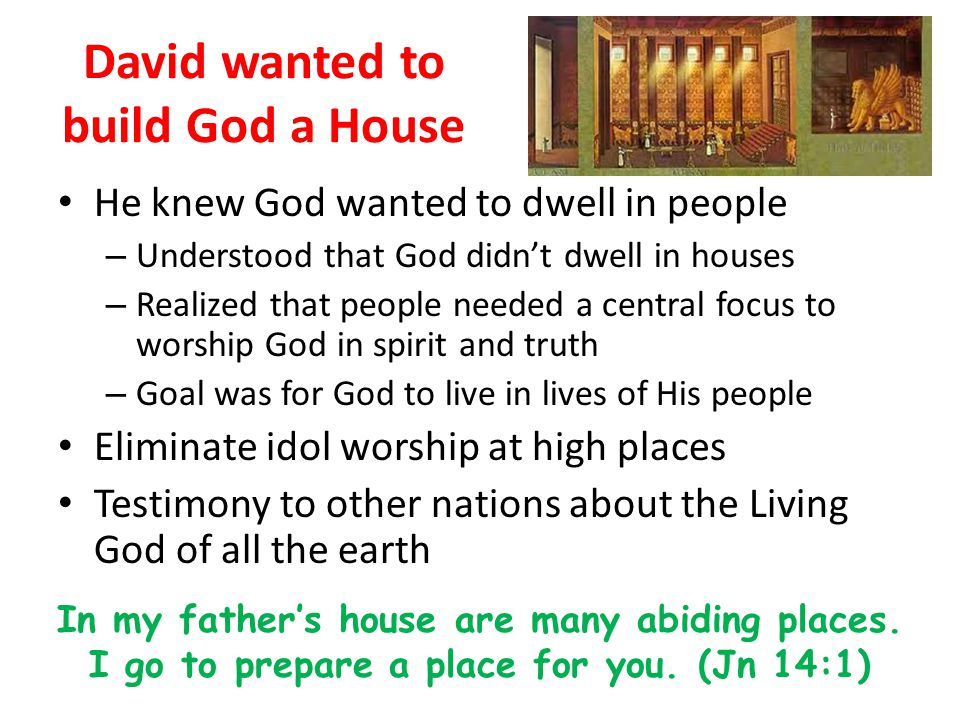 David wanted to build God a House He knew God wanted to dwell in people – Understood that God didn't dwell in houses – Realized that people needed a central focus to worship God in spirit and truth – Goal was for God to live in lives of His people Eliminate idol worship at high places Testimony to other nations about the Living God of all the earth In my father's house are many abiding places.