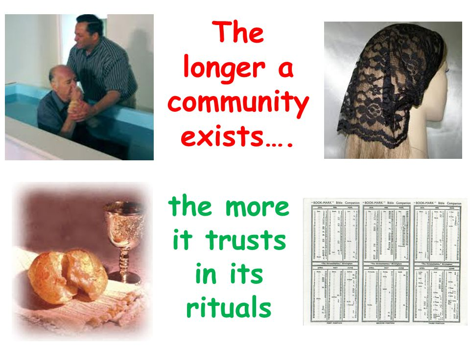 The longer a community exists…. the more it trusts in its rituals