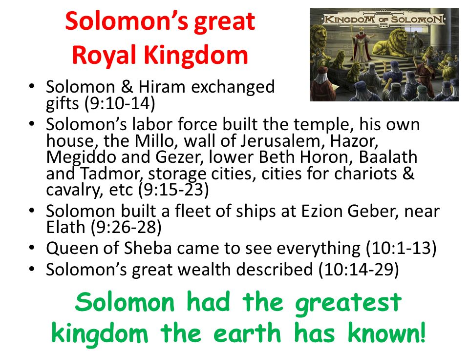 Solomon's great Royal Kingdom Solomon & Hiram exchanged gifts (9:10-14) Solomon's labor force built the temple, his own house, the Millo, wall of Jerusalem, Hazor, Megiddo and Gezer, lower Beth Horon, Baalath and Tadmor, storage cities, cities for chariots & cavalry, etc (9:15-23) Solomon built a fleet of ships at Ezion Geber, near Elath (9:26-28) Queen of Sheba came to see everything (10:1-13) Solomon's great wealth described (10:14-29) Solomon had the greatest kingdom the earth has known!