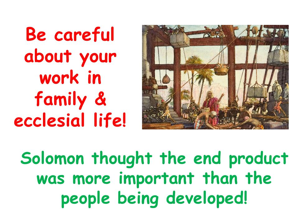 Solomon thought the end product was more important than the people being developed.