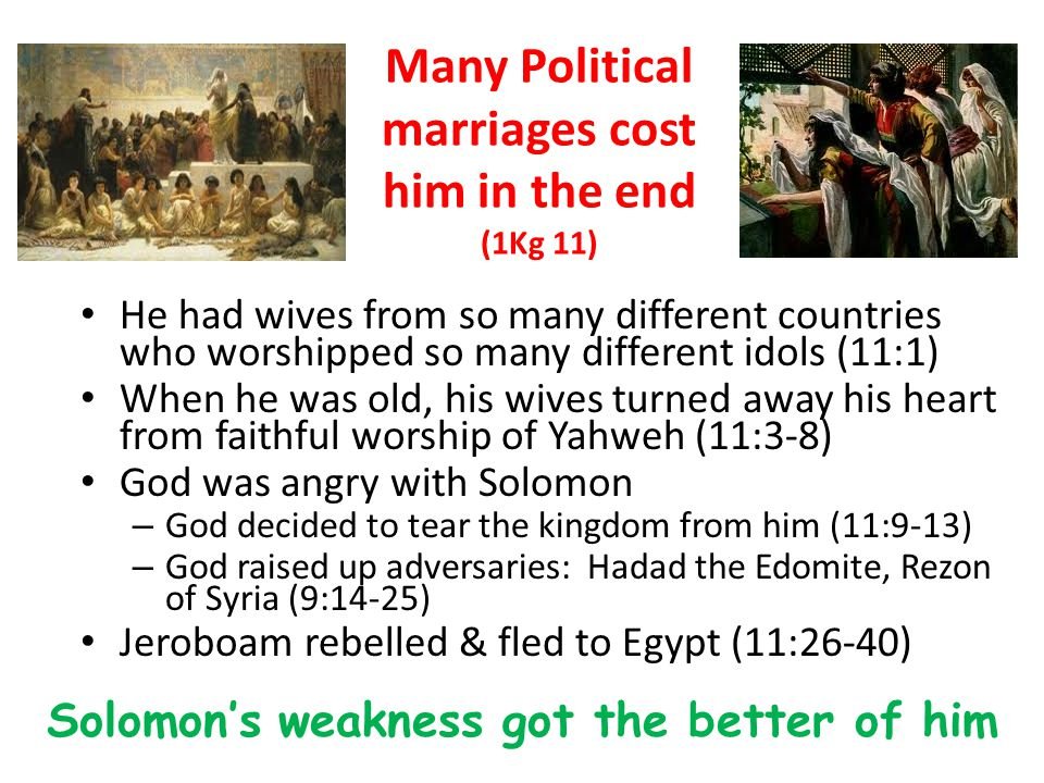 Many Political marriages cost him in the end (1Kg 11) He had wives from so many different countries who worshipped so many different idols (11:1) When he was old, his wives turned away his heart from faithful worship of Yahweh (11:3-8) God was angry with Solomon – God decided to tear the kingdom from him (11:9-13) – God raised up adversaries: Hadad the Edomite, Rezon of Syria (9:14-25) Jeroboam rebelled & fled to Egypt (11:26-40) Solomon's weakness got the better of him