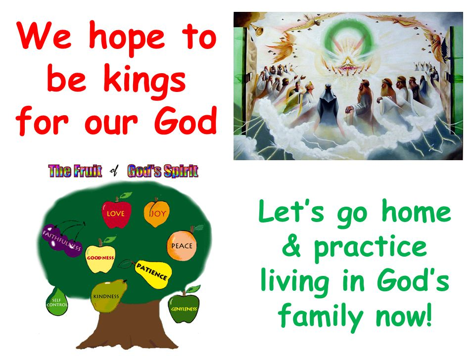 Let's go home & practice living in God's family now! We hope to be kings for our God