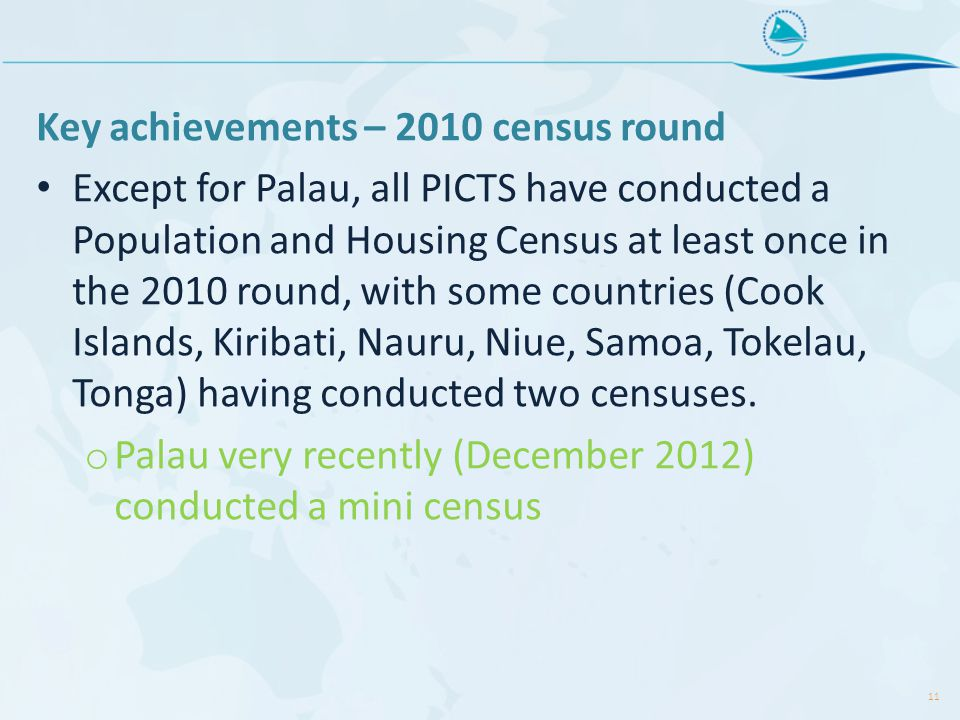 Key achievements – 2010 census round Except for Palau, all PICTS have conducted a Population and Housing Census at least once in the 2010 round, with