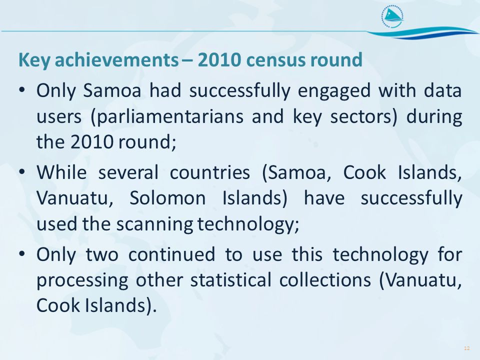 Key achievements – 2010 census round Only Samoa had successfully engaged with data users (parliamentarians and key sectors) during the 2010 round; While several countries (Samoa, Cook Islands, Vanuatu, Solomon Islands) have successfully used the scanning technology; Only two continued to use this technology for processing other statistical collections (Vanuatu, Cook Islands).
