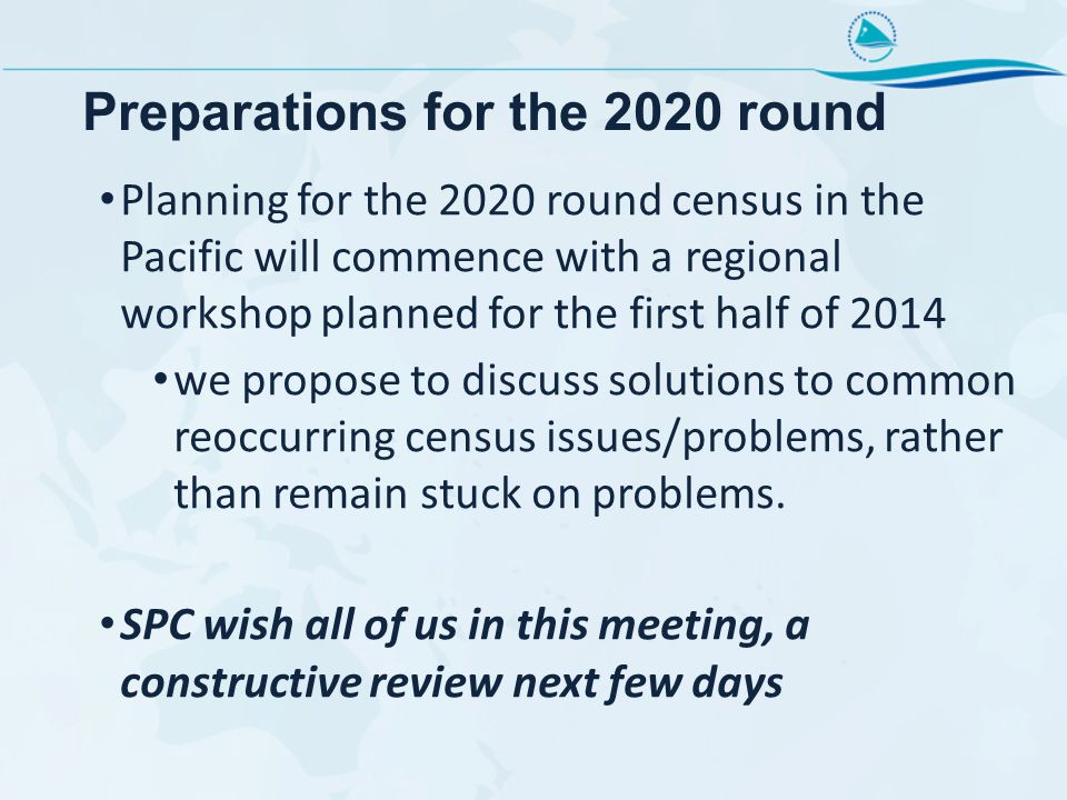 Preparations for the 2020 round Planning for the 2020 round census in the Pacific will commence with a regional workshop planned for the first half of