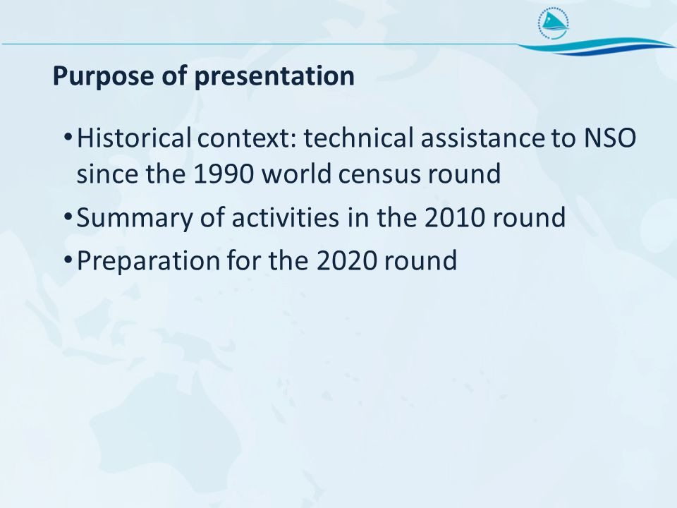 Purpose of presentation Historical context: technical assistance to NSO since the 1990 world census round Summary of activities in the 2010 round Preparation for the 2020 round