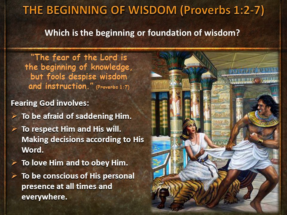 """Which is the beginning or foundation of wisdom? """"The fear of the Lord is the beginning of knowledge, but fools despise wisdom and instruction."""" (Prove"""