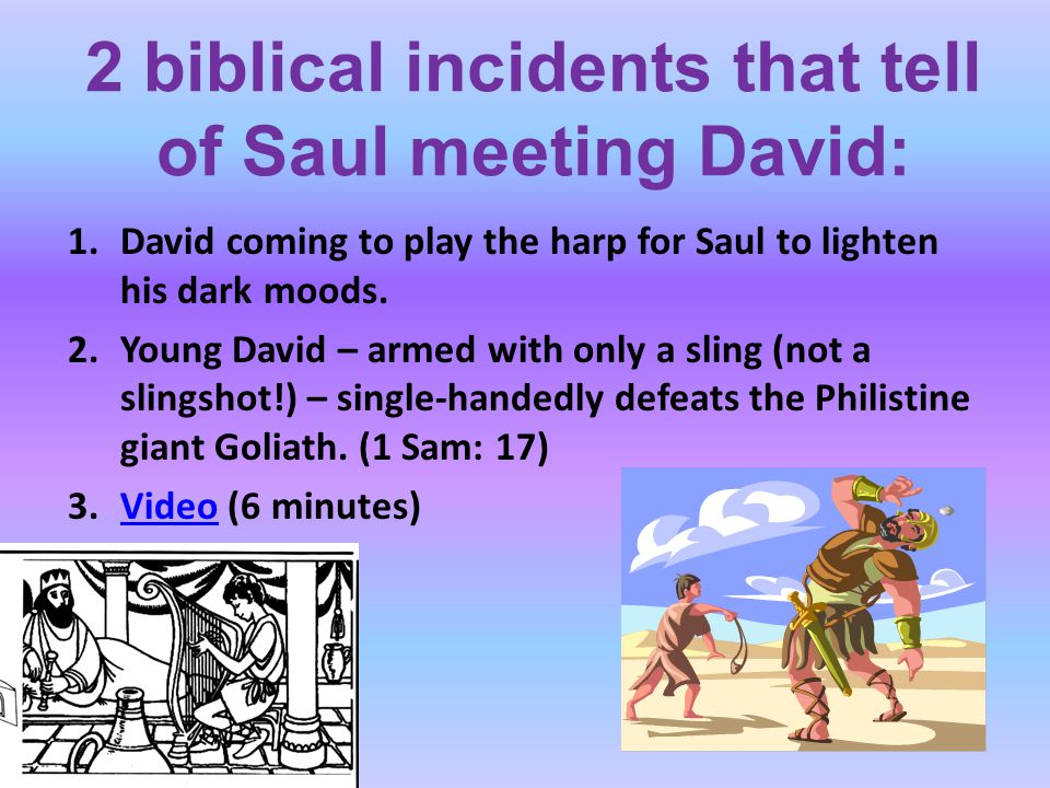 2 biblical incidents that tell of Saul meeting David: 1.David coming to play the harp for Saul to lighten his dark moods. 2.Young David – armed with o
