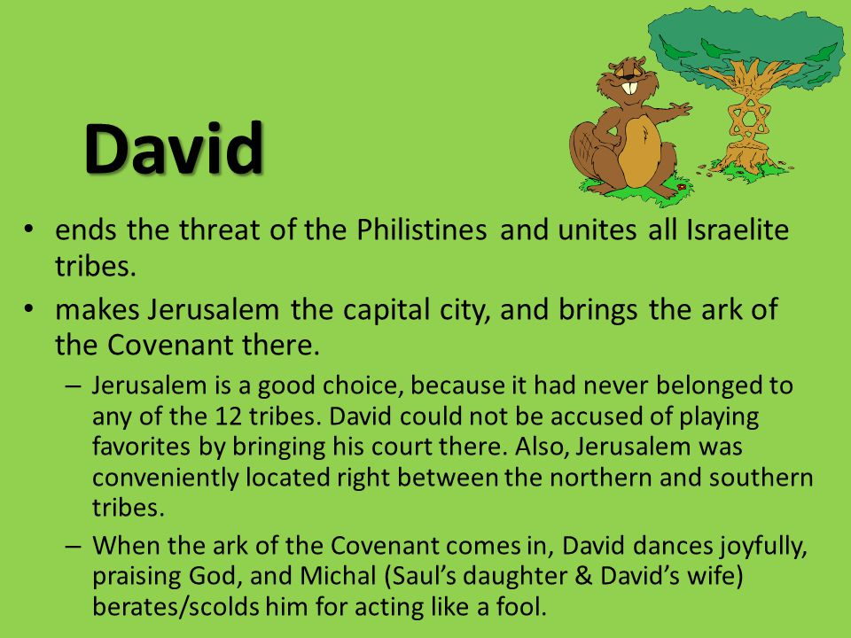 David ends the threat of the Philistines and unites all Israelite tribes. makes Jerusalem the capital city, and brings the ark of the Covenant there.