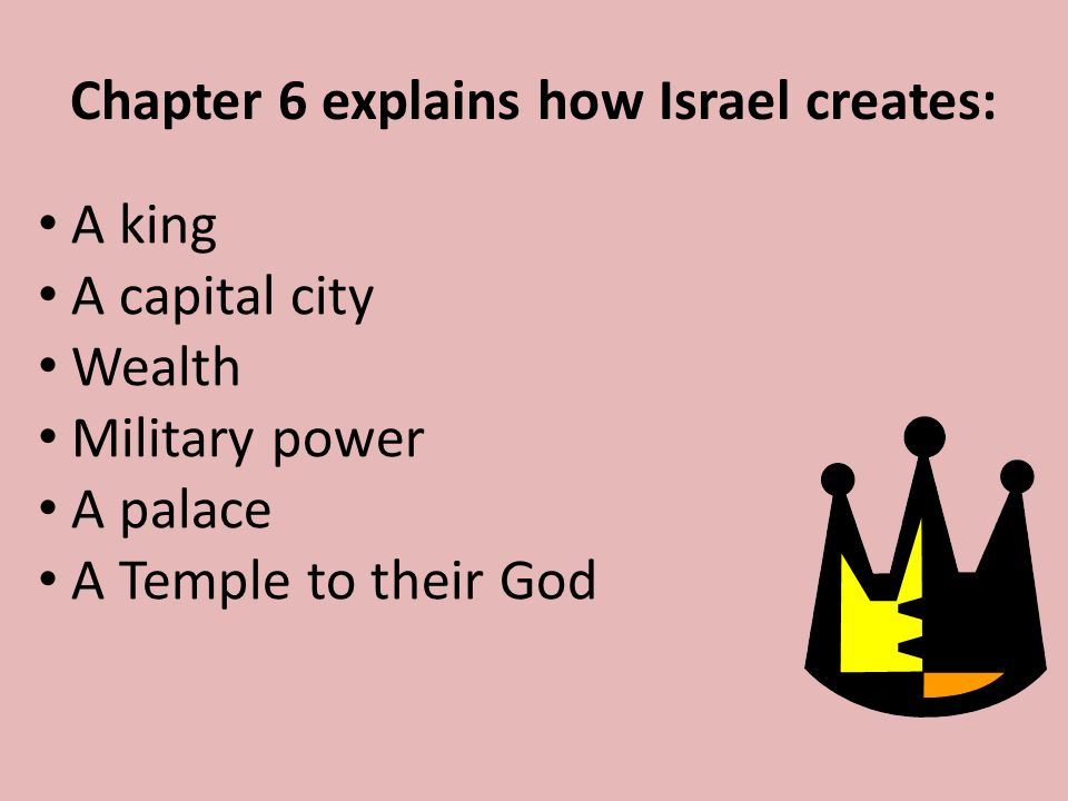 Chapter 6 explains how Israel creates: A king A capital city Wealth Military power A palace A Temple to their God