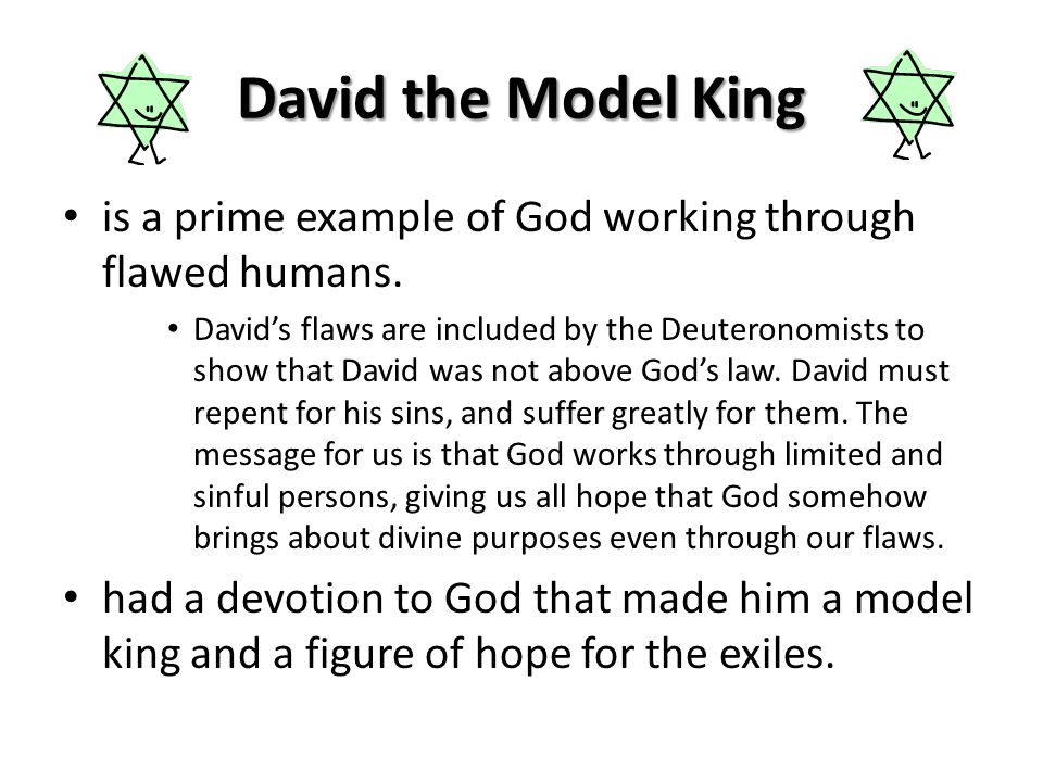 David the Model King is a prime example of God working through flawed humans. David's flaws are included by the Deuteronomists to show that David was