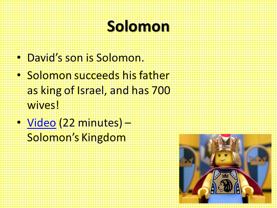 Solomon David's son is Solomon. Solomon succeeds his father as king of Israel, and has 700 wives! Video (22 minutes) – Solomon's Kingdom Video