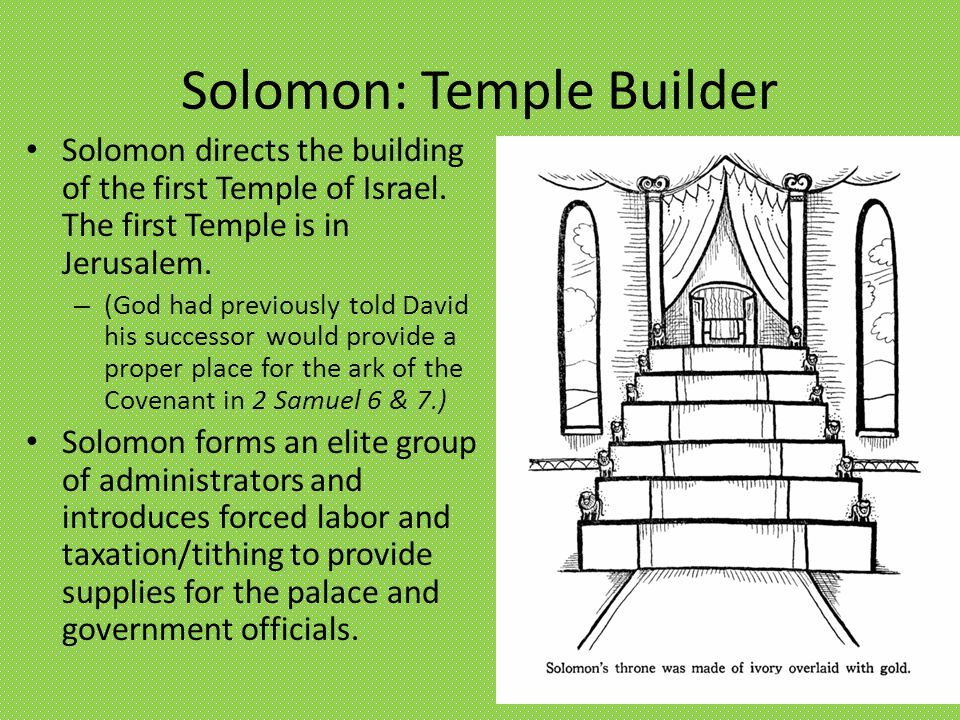 Solomon: Temple Builder Solomon directs the building of the first Temple of Israel. The first Temple is in Jerusalem. – (God had previously told David