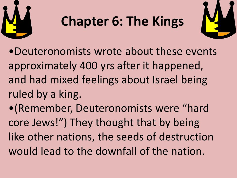 Chapter 6: The Kings Deuteronomists wrote about these events approximately 400 yrs after it happened, and had mixed feelings about Israel being ruled