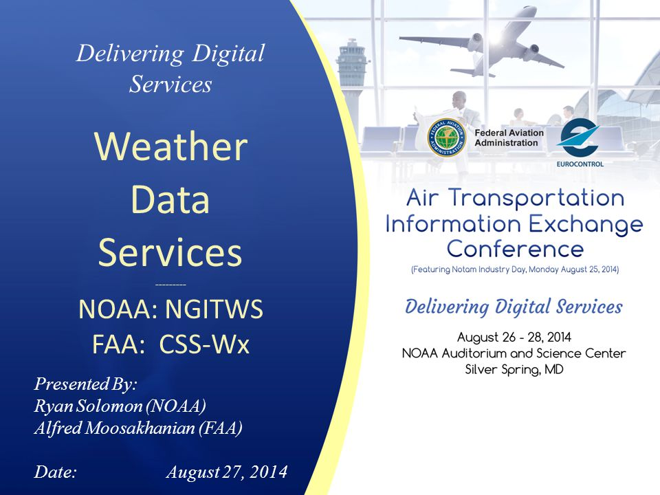 Delivering Digital Services Weather Data Services --------- NOAA: NGITWS FAA: CSS-Wx Presented By: Ryan Solomon (NOAA) Alfred Moosakhanian (FAA) Date: