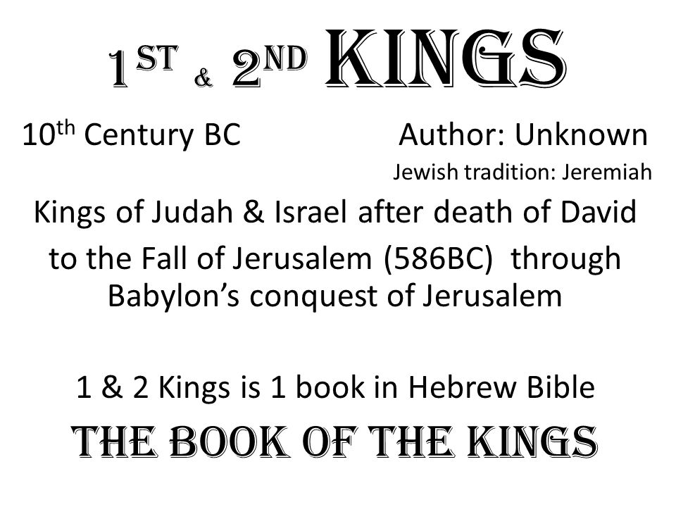 1 st & 2 nd Kings 10 th Century BC Author: Unknown Jewish tradition: Jeremiah Kings of Judah & Israel after death of David to the Fall of Jerusalem (586BC) through Babylon's conquest of Jerusalem 1 & 2 Kings is 1 book in Hebrew Bible The Book of the Kings