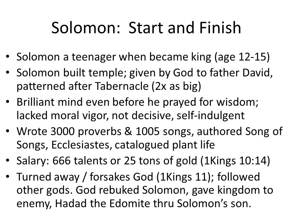 Solomon: Start and Finish Solomon a teenager when became king (age 12-15) Solomon built temple; given by God to father David, patterned after Tabernacle (2x as big) Brilliant mind even before he prayed for wisdom; lacked moral vigor, not decisive, self-indulgent Wrote 3000 proverbs & 1005 songs, authored Song of Songs, Ecclesiastes, catalogued plant life Salary: 666 talents or 25 tons of gold (1Kings 10:14) Turned away / forsakes God (1Kings 11); followed other gods.