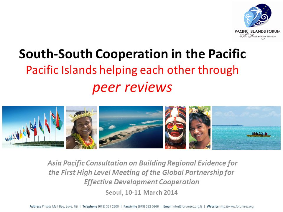 Asia Pacific Consultation on Building Regional Evidence for the First High Level Meeting of the Global Partnership for Effective Development Cooperation Seoul, 10-11 March 2014 South-South Cooperation in the Pacific Pacific Islands helping each other through peer reviews