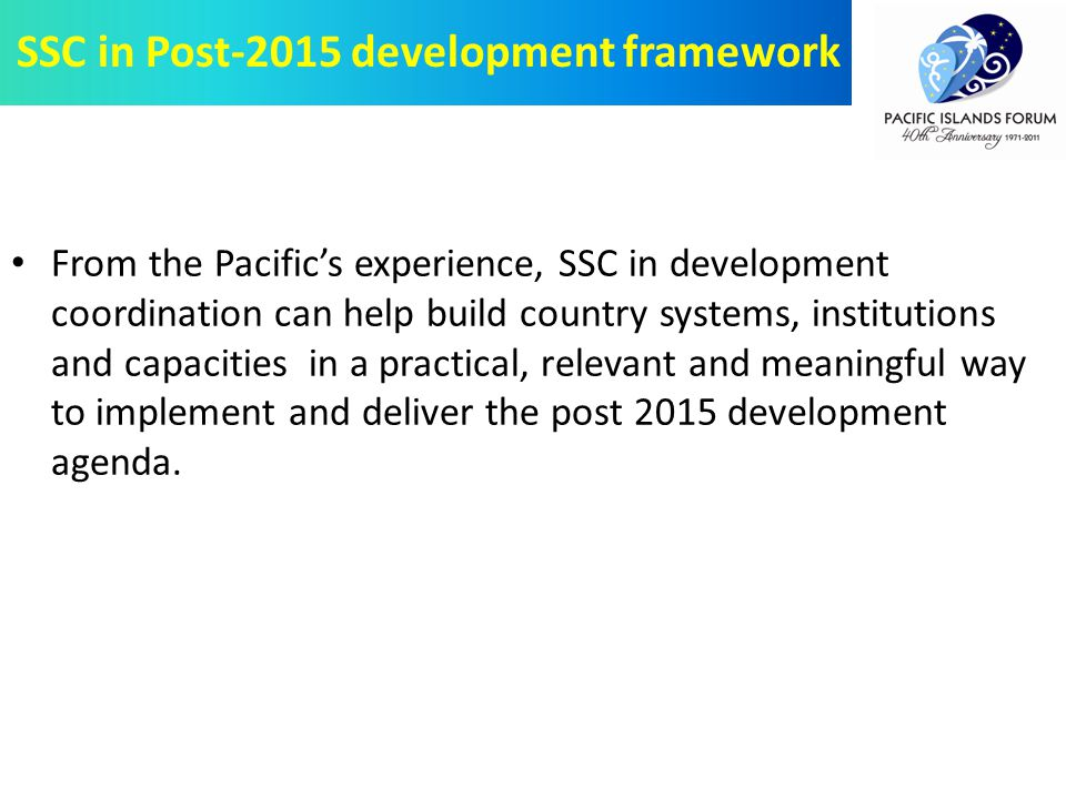 From the Pacific's experience, SSC in development coordination can help build country systems, institutions and capacities in a practical, relevant and meaningful way to implement and deliver the post 2015 development agenda.