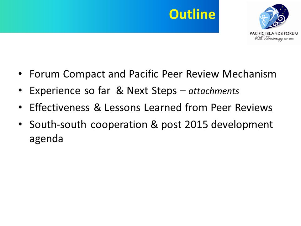 Forum Compact and Pacific Peer Review Mechanism Experience so far & Next Steps – attachments Effectiveness & Lessons Learned from Peer Reviews South-south cooperation & post 2015 development agenda Outline