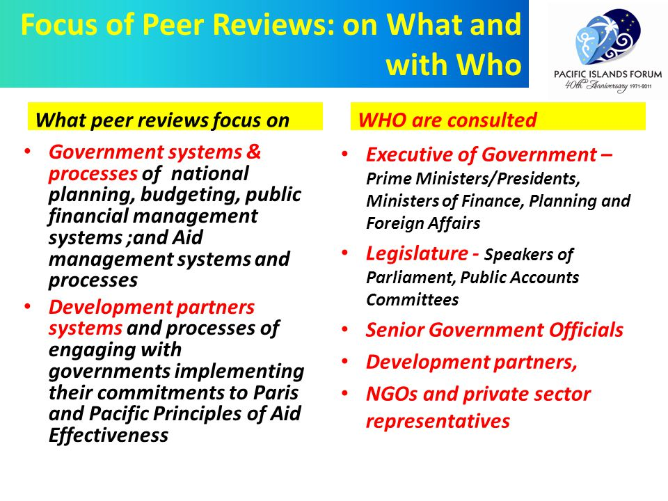 Government systems & processes of national planning, budgeting, public financial management systems ;and Aid management systems and processes Development partners systems and processes of engaging with governments implementing their commitments to Paris and Pacific Principles of Aid Effectiveness Focus of Peer Reviews: on What and with Who Executive of Government – Prime Ministers/Presidents, Ministers of Finance, Planning and Foreign Affairs Legislature - Speakers of Parliament, Public Accounts Committees Senior Government Officials Development partners, NGOs and private sector representatives What peer reviews focus onWHO are consulted